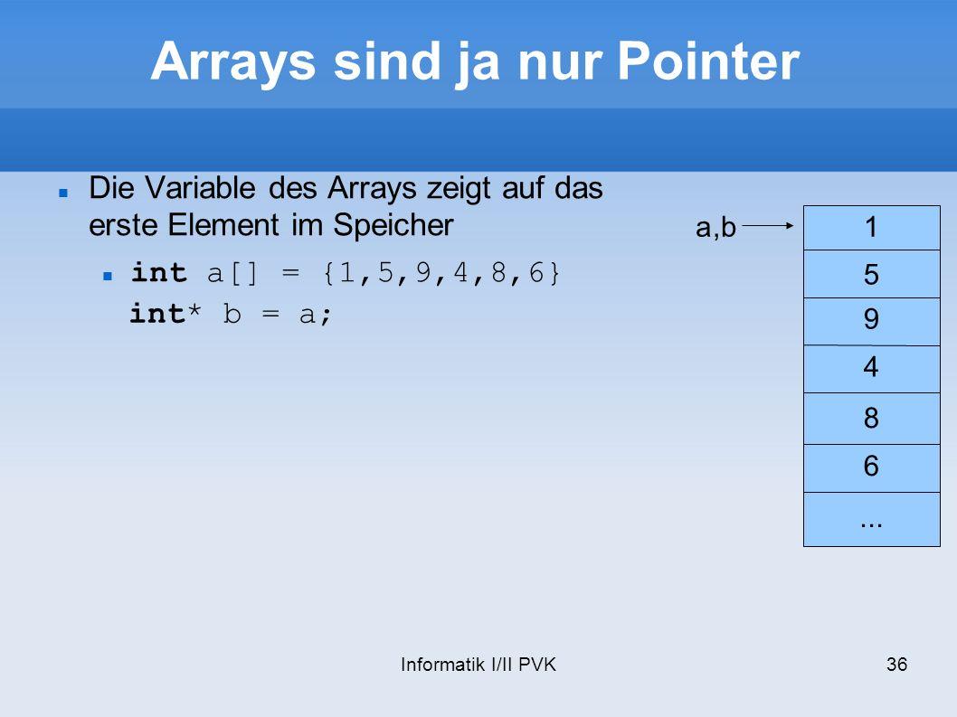 Informatik I/II PVK36 Arrays sind ja nur Pointer Die Variable des Arrays zeigt auf das erste Element im Speicher int a[] = {1,5,9,4,8,6} 1 5 9 4 8 6...