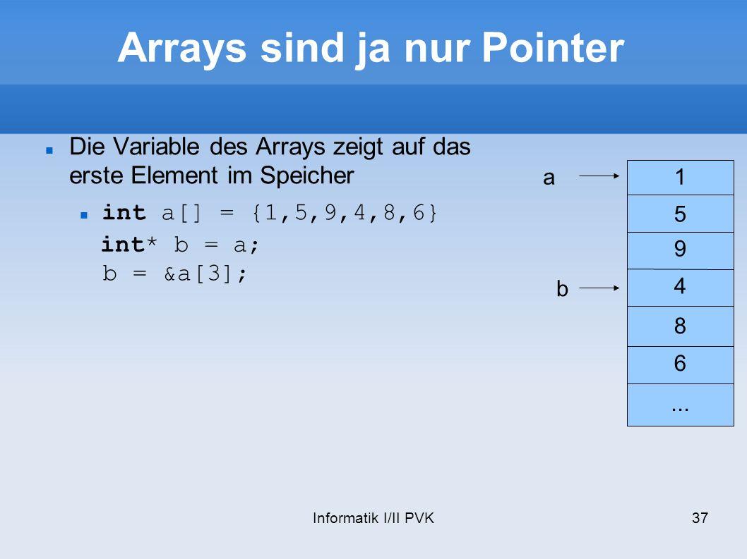 Informatik I/II PVK37 Arrays sind ja nur Pointer Die Variable des Arrays zeigt auf das erste Element im Speicher int a[] = {1,5,9,4,8,6} 1 5 9 4 8 6..