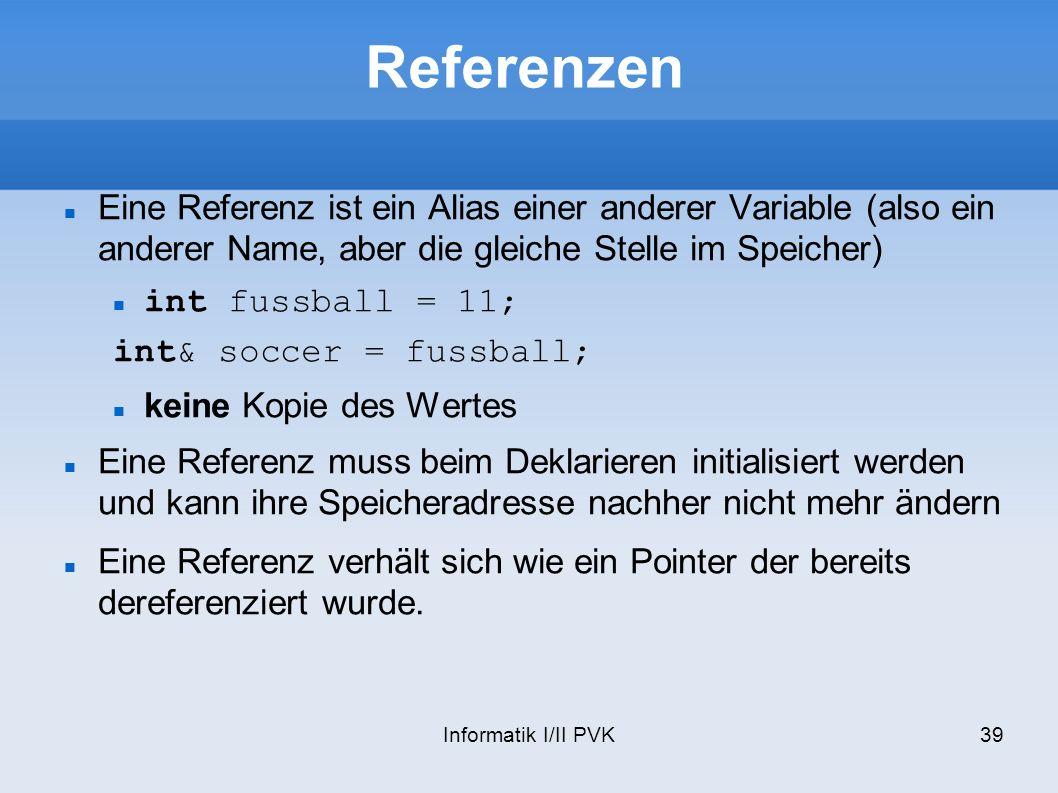 Informatik I/II PVK39 Referenzen Eine Referenz ist ein Alias einer anderer Variable (also ein anderer Name, aber die gleiche Stelle im Speicher) int fussball = 11; int& soccer = fussball; keine Kopie des Wertes Eine Referenz muss beim Deklarieren initialisiert werden und kann ihre Speicheradresse nachher nicht mehr ändern Eine Referenz verhält sich wie ein Pointer der bereits dereferenziert wurde.