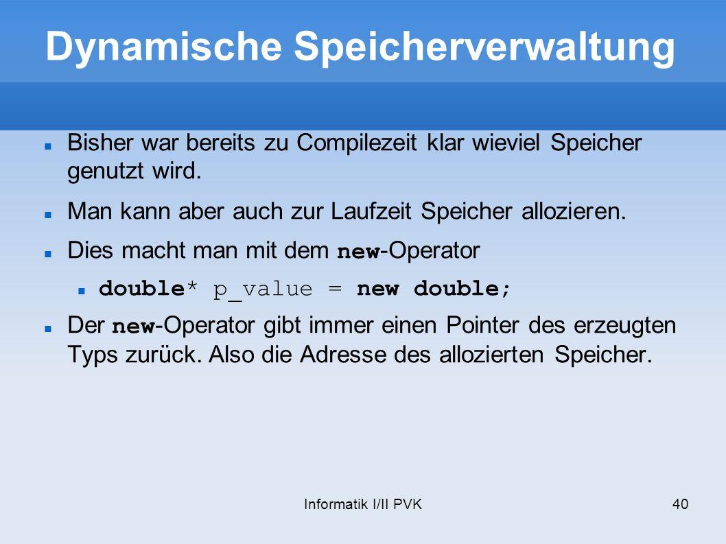 Informatik I/II PVK40 Dynamische Speicherverwaltung Bisher war bereits zu Compilezeit klar wieviel Speicher genutzt wird. Man kann aber auch zur Laufz