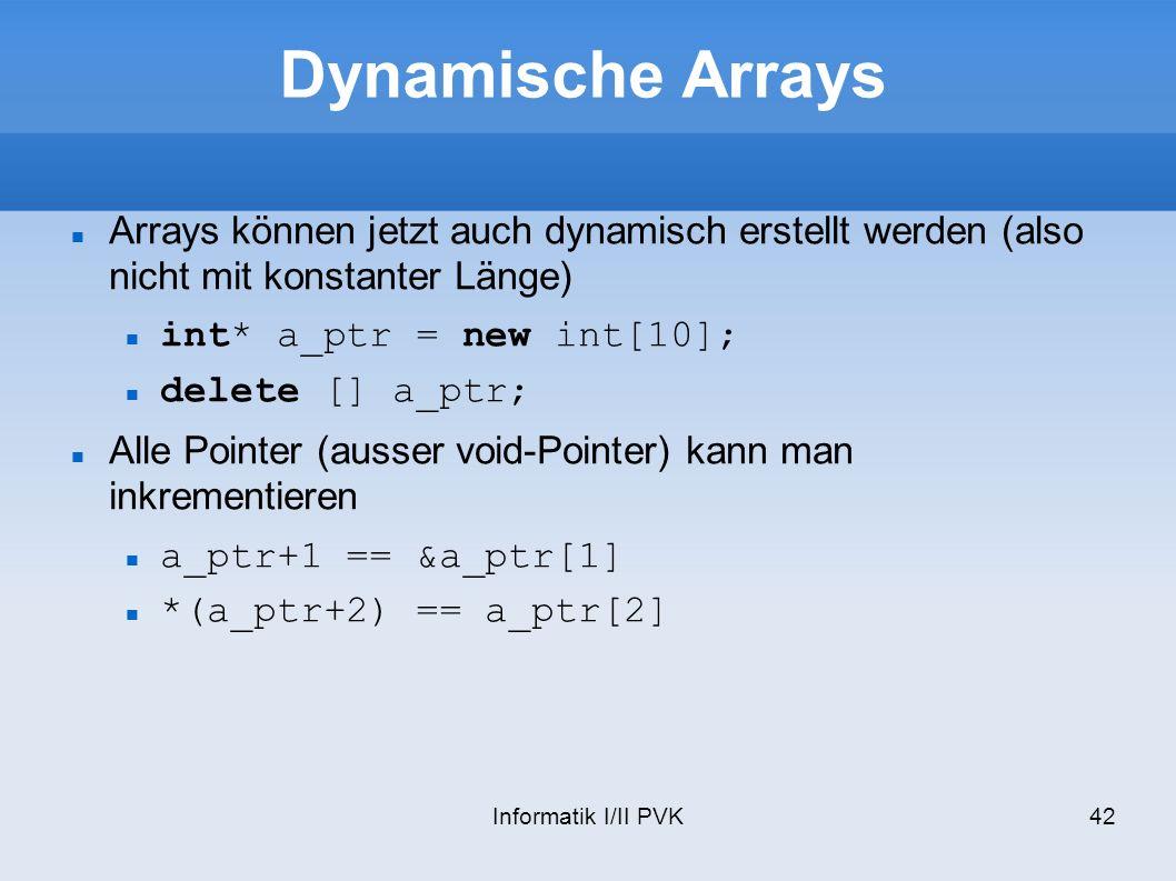Informatik I/II PVK42 Dynamische Arrays Arrays können jetzt auch dynamisch erstellt werden (also nicht mit konstanter Länge) int* a_ptr = new int[10];