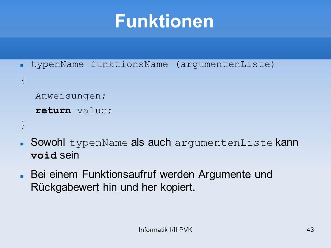 Informatik I/II PVK43 Funktionen typenName funktionsName (argumentenListe) { Anweisungen; return value; } Sowohl typenName als auch argumentenListe kann void sein Bei einem Funktionsaufruf werden Argumente und Rückgabewert hin und her kopiert.