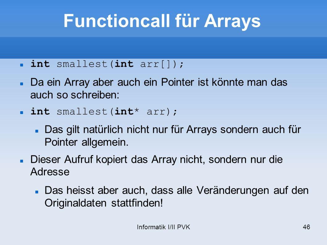 Informatik I/II PVK46 Functioncall für Arrays int smallest(int arr[]); Da ein Array aber auch ein Pointer ist könnte man das auch so schreiben: int smallest(int* arr); Das gilt natürlich nicht nur für Arrays sondern auch für Pointer allgemein.
