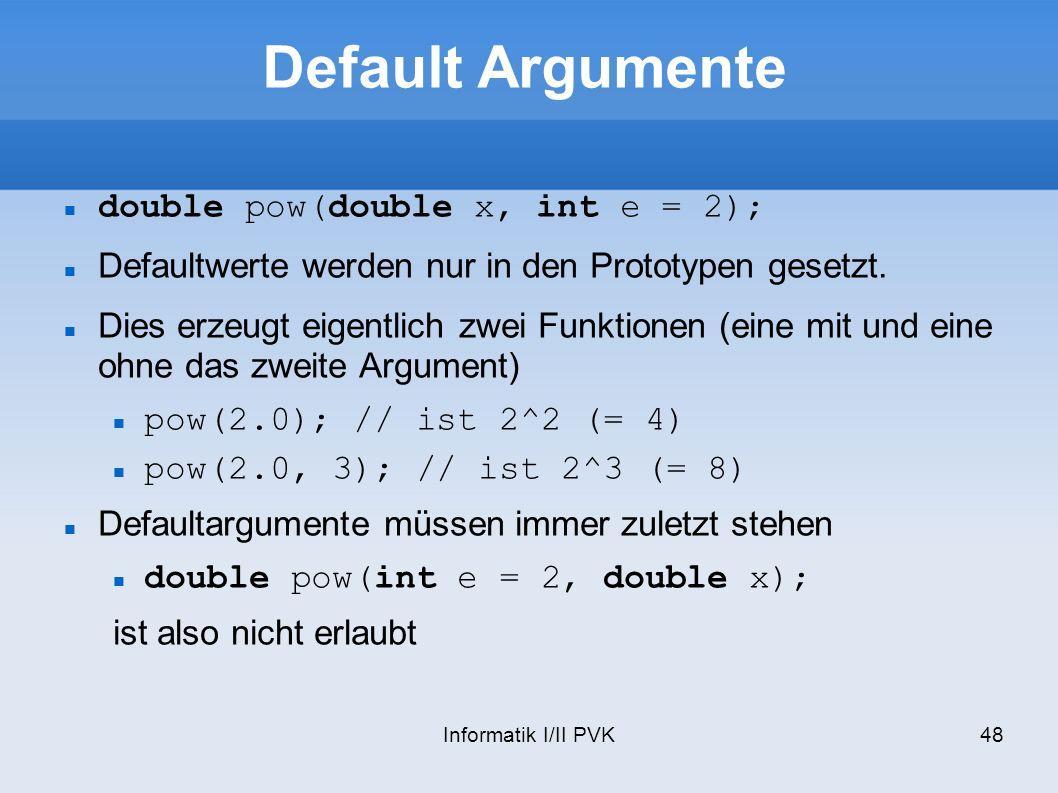 Informatik I/II PVK48 Default Argumente double pow(double x, int e = 2); Defaultwerte werden nur in den Prototypen gesetzt. Dies erzeugt eigentlich zw
