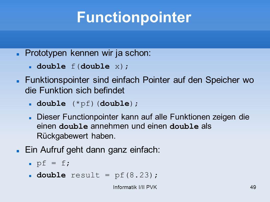 Informatik I/II PVK49 Functionpointer Prototypen kennen wir ja schon: double f(double x); Funktionspointer sind einfach Pointer auf den Speicher wo die Funktion sich befindet double (*pf)(double); Dieser Functionpointer kann auf alle Funktionen zeigen die einen double annehmen und einen double als Rückgabewert haben.