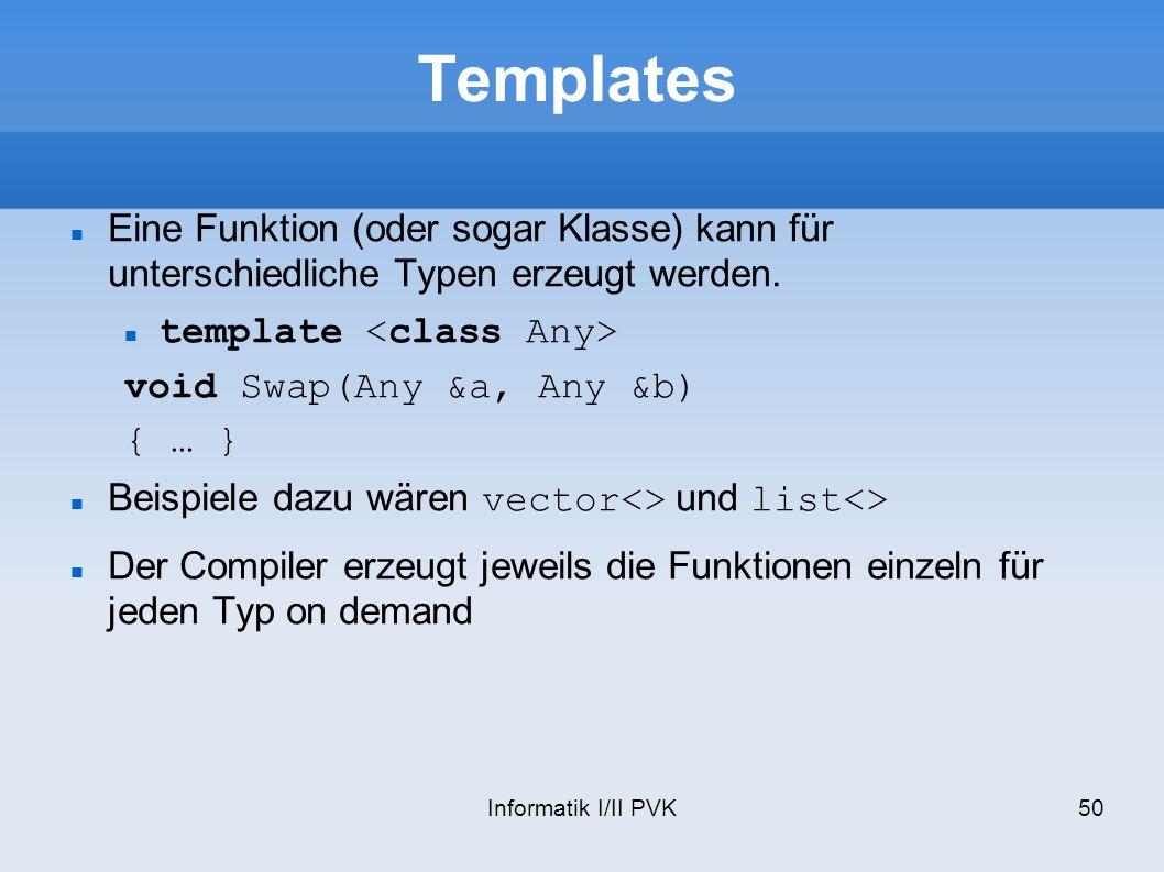 Informatik I/II PVK50 Templates Eine Funktion (oder sogar Klasse) kann für unterschiedliche Typen erzeugt werden. template void Swap(Any &a, Any &b) {