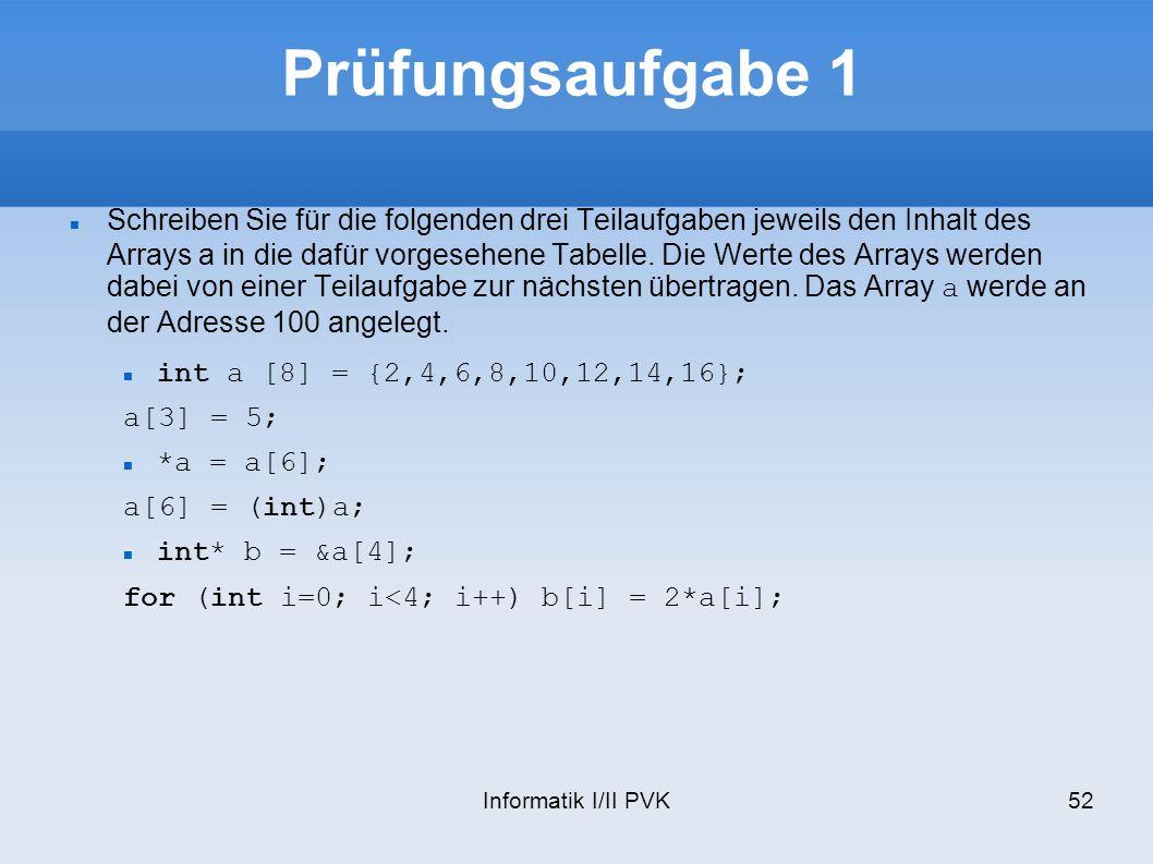 Informatik I/II PVK52 Prüfungsaufgabe 1 Schreiben Sie für die folgenden drei Teilaufgaben jeweils den Inhalt des Arrays a in die dafür vorgesehene Tabelle.