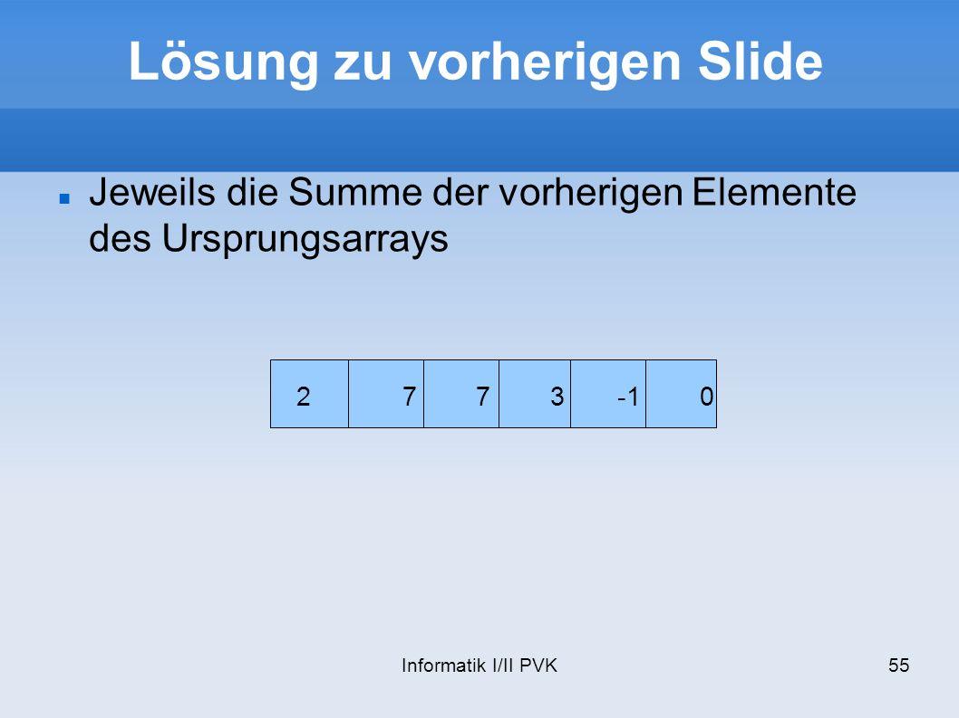 Informatik I/II PVK55 Lösung zu vorherigen Slide 2 7 7 3 -1 0 Jeweils die Summe der vorherigen Elemente des Ursprungsarrays
