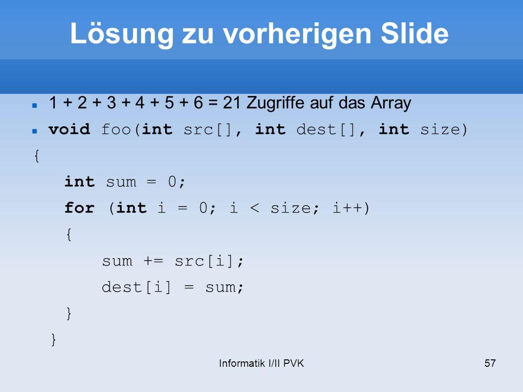 Informatik I/II PVK57 Lösung zu vorherigen Slide 1 + 2 + 3 + 4 + 5 + 6 = 21 Zugriffe auf das Array void foo(int src[], int dest[], int size) { int sum = 0; for (int i = 0; i < size; i++) { sum += src[i]; dest[i] = sum; }