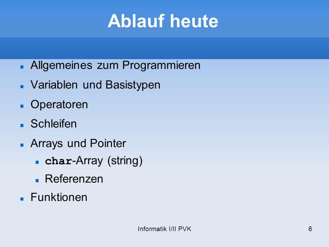 Informatik I/II PVK6 Ablauf heute Allgemeines zum Programmieren Variablen und Basistypen Operatoren Schleifen Arrays und Pointer char-Array (string) Referenzen Funktionen
