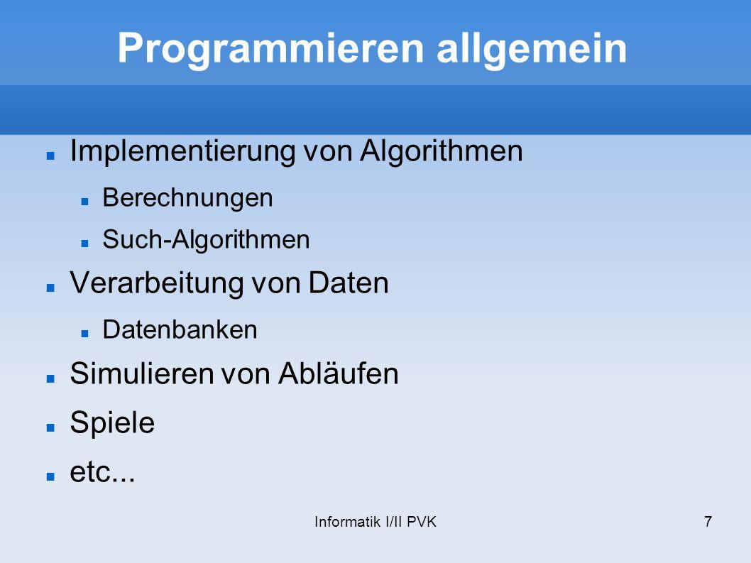 Informatik I/II PVK7 Programmieren allgemein Implementierung von Algorithmen Berechnungen Such-Algorithmen Verarbeitung von Daten Datenbanken Simulieren von Abläufen Spiele etc...
