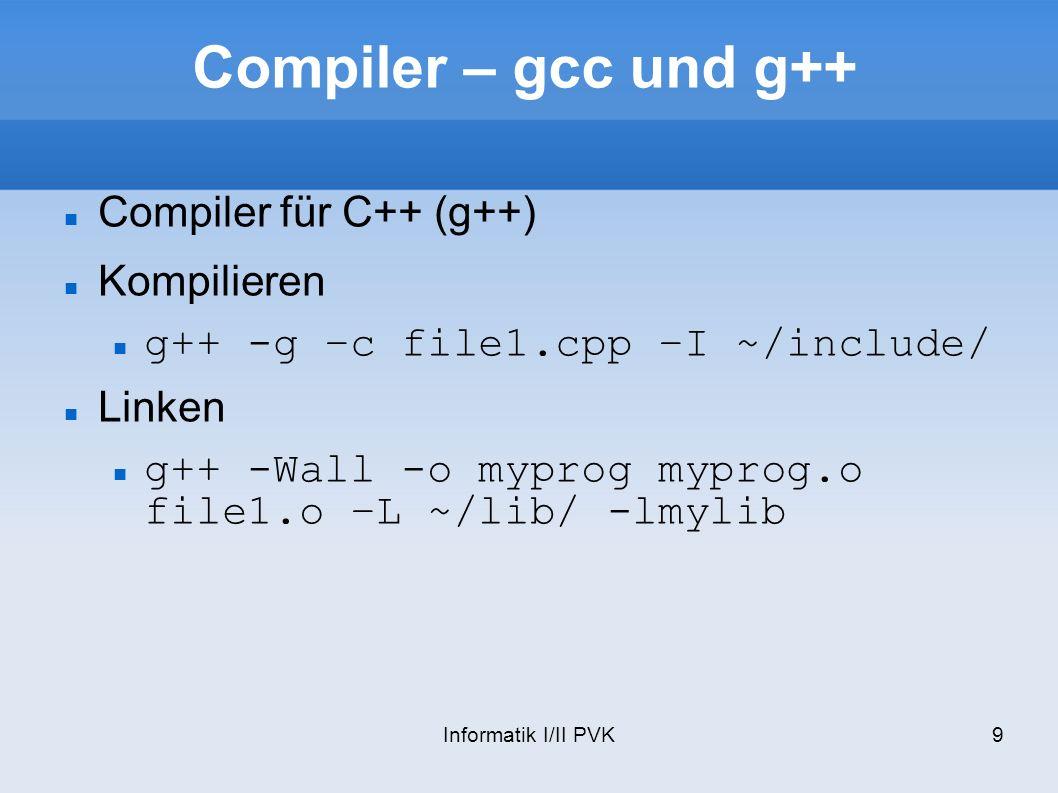 Informatik I/II PVK9 Compiler – gcc und g++ Compiler für C++ (g++) Kompilieren g++ -g –c file1.cpp –I ~/include/ Linken g++ -Wall -o myprog myprog.o file1.o –L ~/lib/ -lmylib