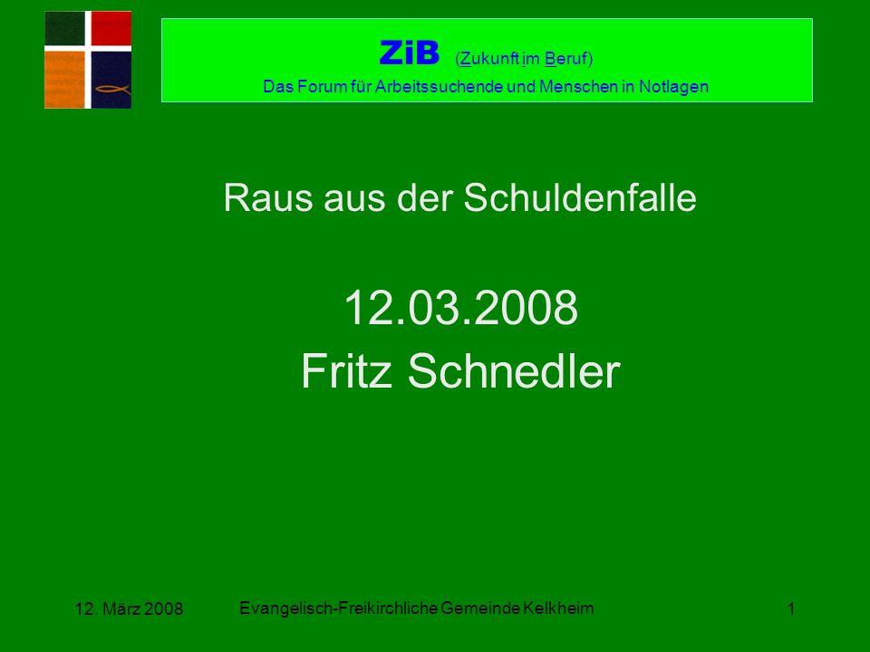 Evangelisch-Freikirchliche Gemeinde Kelkheim 12. März 20081 Raus aus der Schuldenfalle 12.03.2008 Fritz Schnedler ZiB (Zukunft im Beruf) Das Forum für
