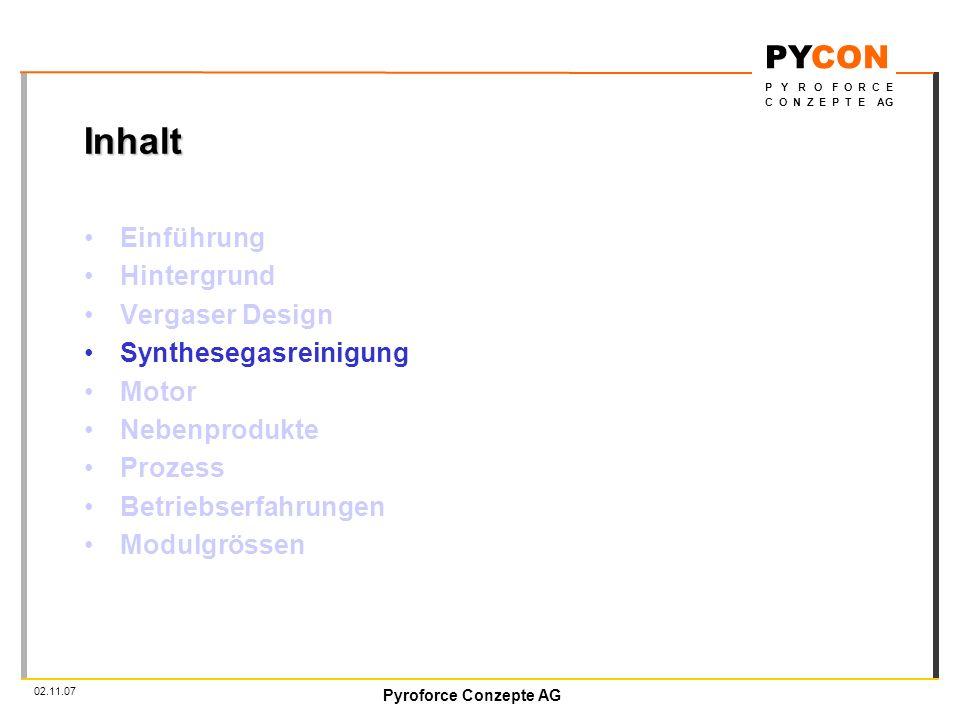 Pyroforce Conzepte AG PYCON P Y R O F O R C E C O N Z E P T E AG 02.11.07 Inhalt Einführung Hintergrund Vergaser Design Synthesegasreinigung Motor Nebenprodukte Prozess Betriebserfahrungen Modulgrössen