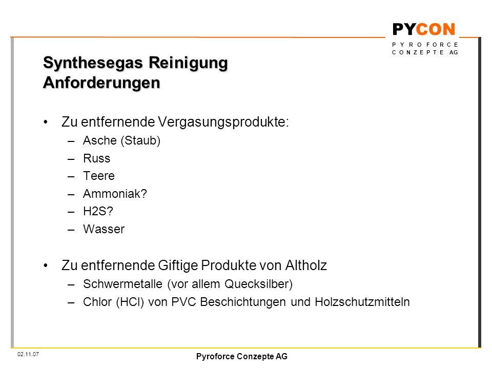 Pyroforce Conzepte AG PYCON P Y R O F O R C E C O N Z E P T E AG 02.11.07 Synthesegas Reinigung Anforderungen Zu entfernende Vergasungsprodukte: –Asche (Staub) –Russ –Teere –Ammoniak.