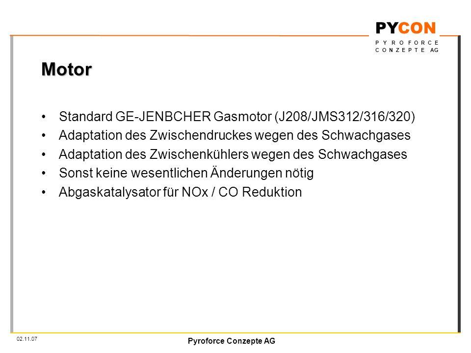 Pyroforce Conzepte AG PYCON P Y R O F O R C E C O N Z E P T E AG 02.11.07 Motor Standard GE-JENBCHER Gasmotor (J208/JMS312/316/320) Adaptation des Zwischendruckes wegen des Schwachgases Adaptation des Zwischenkühlers wegen des Schwachgases Sonst keine wesentlichen Änderungen nötig Abgaskatalysator für NOx / CO Reduktion