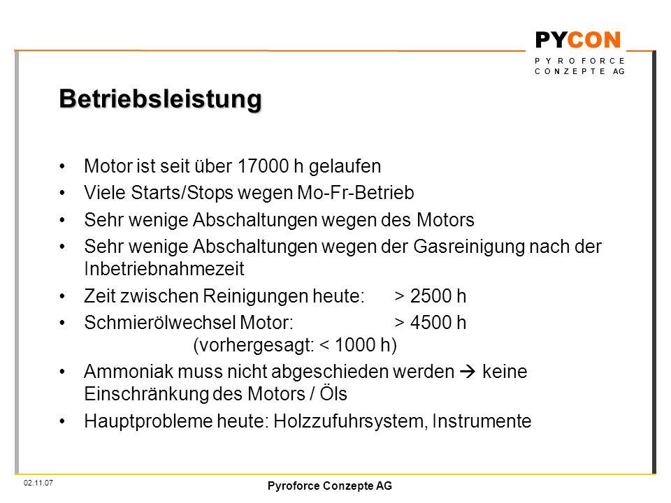 Pyroforce Conzepte AG PYCON P Y R O F O R C E C O N Z E P T E AG 02.11.07 Betriebsleistung Motor ist seit über 17000 h gelaufen Viele Starts/Stops wegen Mo-Fr-Betrieb Sehr wenige Abschaltungen wegen des Motors Sehr wenige Abschaltungen wegen der Gasreinigung nach der Inbetriebnahmezeit Zeit zwischen Reinigungen heute:> 2500 h Schmierölwechsel Motor: > 4500 h (vorhergesagt: < 1000 h) Ammoniak muss nicht abgeschieden werden keine Einschränkung des Motors / Öls Hauptprobleme heute: Holzzufuhrsystem, Instrumente
