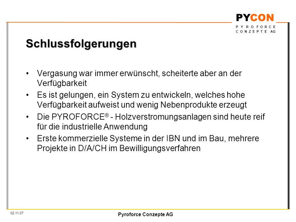 Pyroforce Conzepte AG PYCON P Y R O F O R C E C O N Z E P T E AG 02.11.07 Schlussfolgerungen Vergasung war immer erwünscht, scheiterte aber an der Verfügbarkeit Es ist gelungen, ein System zu entwickeln, welches hohe Verfügbarkeit aufweist und wenig Nebenprodukte erzeugt Die PYROFORCE ® - Holzverstromungsanlagen sind heute reif für die industrielle Anwendung Erste kommerzielle Systeme in der IBN und im Bau, mehrere Projekte in D/A/CH im Bewilligungsverfahren