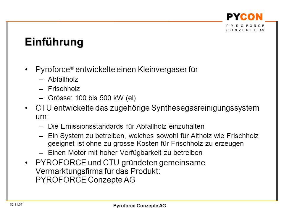 Pyroforce Conzepte AG PYCON P Y R O F O R C E C O N Z E P T E AG 02.11.07 Einführung Pyroforce ® entwickelte einen Kleinvergaser für –Abfallholz –Frischholz –Grösse: 100 bis 500 kW (el) CTU entwickelte das zugehörige Synthesegasreinigungssystem um: –Die Emissionsstandards für Abfallholz einzuhalten –Ein System zu betreiben, welches sowohl für Altholz wie Frischholz geeignet ist ohne zu grosse Kosten für Frischholz zu erzeugen –Einen Motor mit hoher Verfügbarkeit zu betreiben PYROFORCE und CTU gründeten gemeinsame Vermarktungsfirma für das Produkt: PYROFORCE Conzepte AG