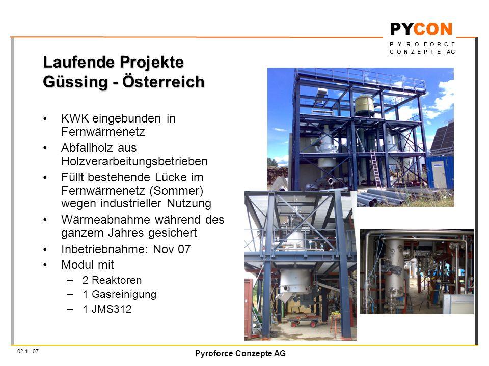 Pyroforce Conzepte AG PYCON P Y R O F O R C E C O N Z E P T E AG 02.11.07 Laufende Projekte Güssing - Österreich KWK eingebunden in Fernwärmenetz Abfallholz aus Holzverarbeitungsbetrieben Füllt bestehende Lücke im Fernwärmenetz (Sommer) wegen industrieller Nutzung Wärmeabnahme während des ganzem Jahres gesichert Inbetriebnahme: Nov 07 Modul mit –2 Reaktoren –1 Gasreinigung –1 JMS312