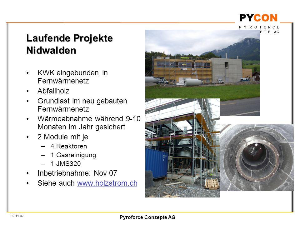 Pyroforce Conzepte AG PYCON P Y R O F O R C E C O N Z E P T E AG 02.11.07 Laufende Projekte Nidwalden KWK eingebunden in Fernwärmenetz Abfallholz Grundlast im neu gebauten Fernwärmenetz Wärmeabnahme während 9-10 Monaten im Jahr gesichert 2 Module mit je –4 Reaktoren –1 Gasreinigung –1 JMS320 Inbetriebnahme: Nov 07 Siehe auch www.holzstrom.ch
