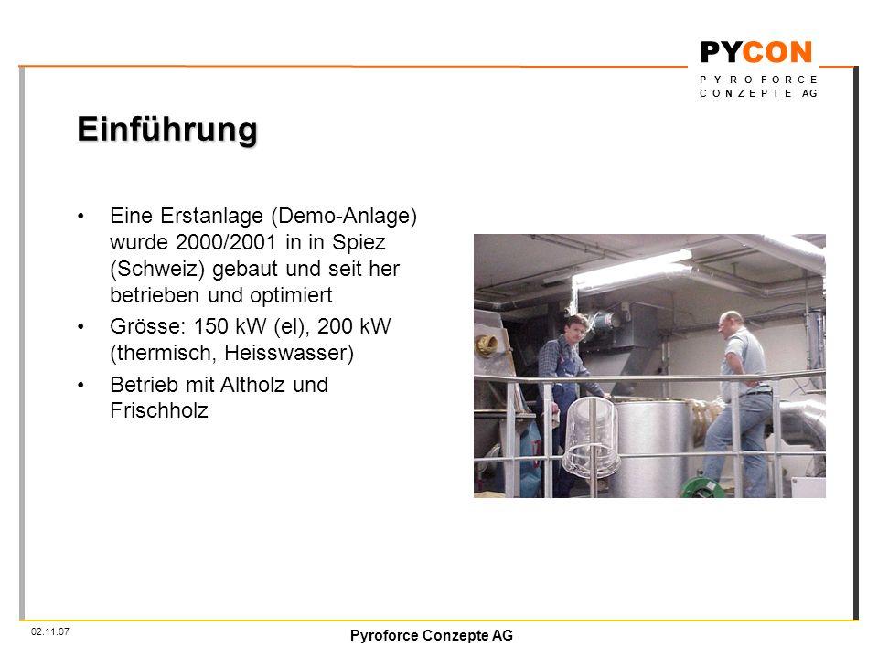 Pyroforce Conzepte AG PYCON P Y R O F O R C E C O N Z E P T E AG 02.11.07 Einführung Eine Erstanlage (Demo-Anlage) wurde 2000/2001 in in Spiez (Schweiz) gebaut und seit her betrieben und optimiert Grösse: 150 kW (el), 200 kW (thermisch, Heisswasser) Betrieb mit Altholz und Frischholz