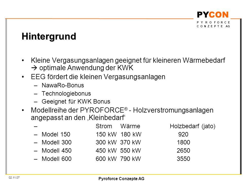 Pyroforce Conzepte AG PYCON P Y R O F O R C E C O N Z E P T E AG 02.11.07 Hintergrund Kleine Vergasungsanlagen geeignet für kleineren Wärmebedarf optimale Anwendung der KWK EEG fördert die kleinen Vergasungsanlagen –NawaRo-Bonus –Technologiebonus –Geeignet für KWK Bonus Modellreihe der PYROFORCE ® - Holzverstromungsanlagen angepasst an den Kleinbedarf – StromWärmeHolzbedarf (jato) –Model 150150 kW180 kW 920 –Modell 300300 kW 370 kW 1800 –Modell 450450 kW 550 kW 2650 –Modell 600600 kW 790 kW 3550