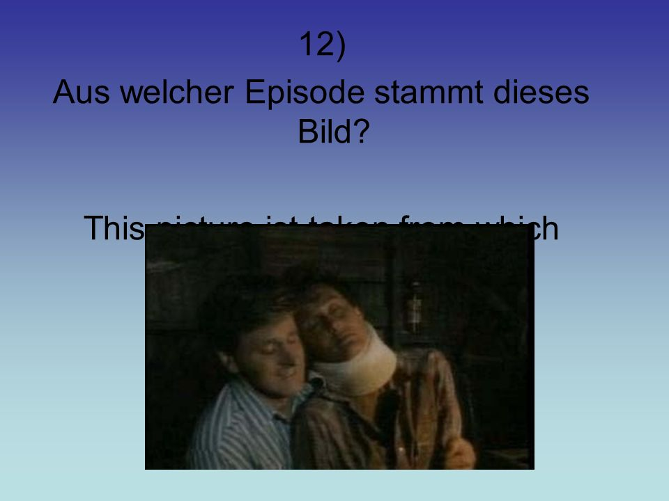 12) Aus welcher Episode stammt dieses Bild? This picture ist taken from which episode?