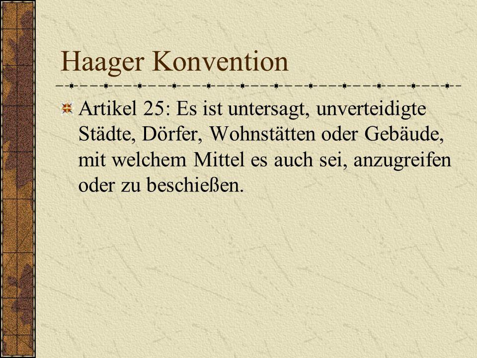 Haager Konvention Artikel 25: Es ist untersagt, unverteidigte Städte, Dörfer, Wohnstätten oder Gebäude, mit welchem Mittel es auch sei, anzugreifen od