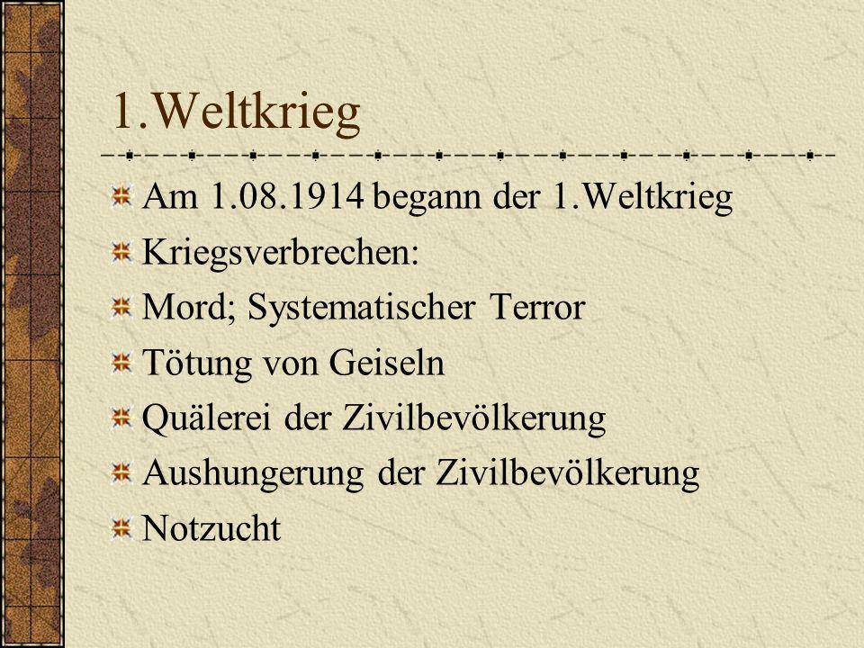 1.Weltkrieg Am 1.08.1914 begann der 1.Weltkrieg Kriegsverbrechen: Mord; Systematischer Terror Tötung von Geiseln Quälerei der Zivilbevölkerung Aushung