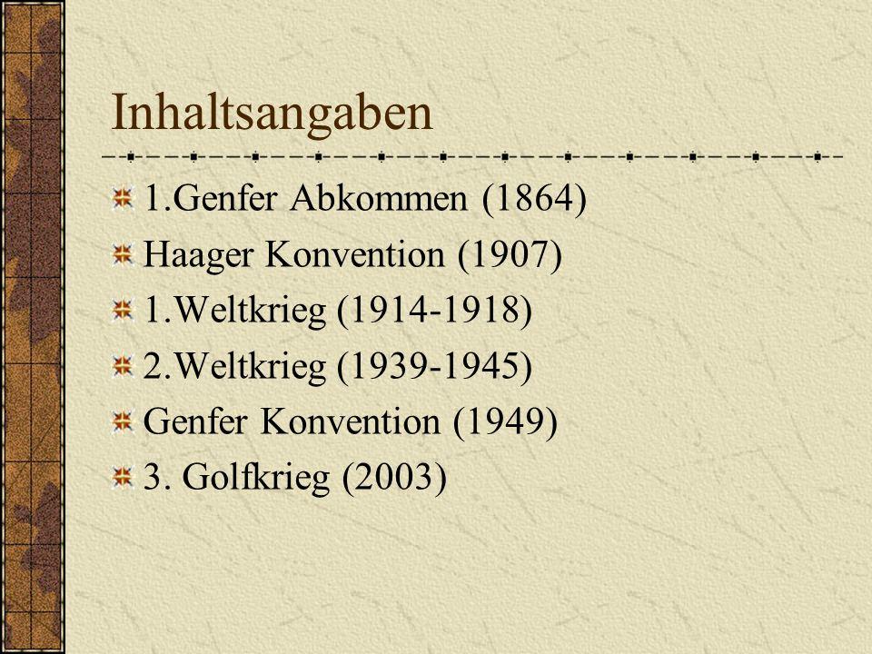 Inhaltsangaben 1.Genfer Abkommen (1864) Haager Konvention (1907) 1.Weltkrieg (1914-1918) 2.Weltkrieg (1939-1945) Genfer Konvention (1949) 3. Golfkrieg