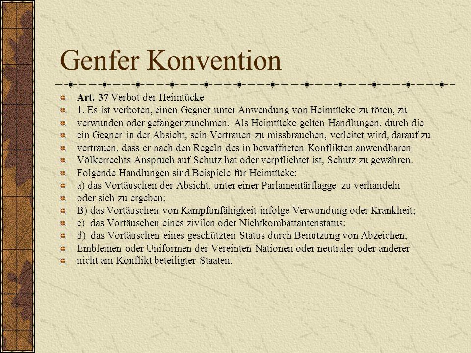 Genfer Konvention Art. 37 Verbot der Heimtücke 1. Es ist verboten, einen Gegner unter Anwendung von Heimtücke zu töten, zu verwunden oder gefangenzune