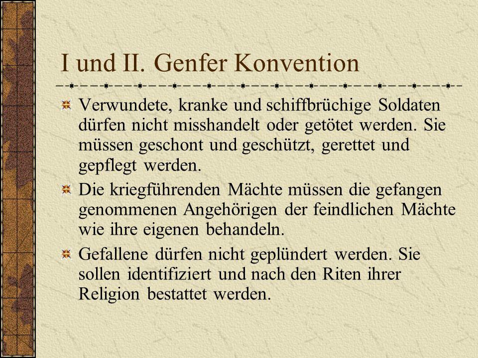 I und II. Genfer Konvention Verwundete, kranke und schiffbrüchige Soldaten dürfen nicht misshandelt oder getötet werden. Sie müssen geschont und gesch