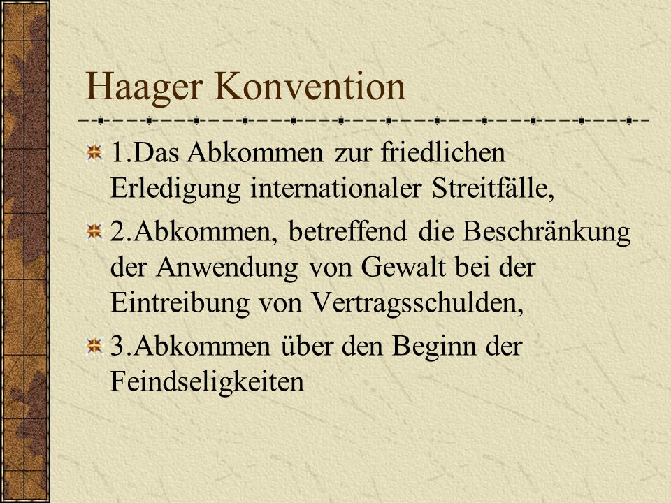 Haager Konvention 1.Das Abkommen zur friedlichen Erledigung internationaler Streitfälle, 2.Abkommen, betreffend die Beschränkung der Anwendung von Gew