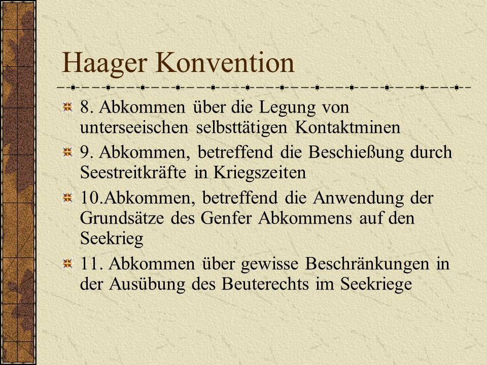 Haager Konvention 8. Abkommen über die Legung von unterseeischen selbsttätigen Kontaktminen 9. Abkommen, betreffend die Beschießung durch Seestreitkrä