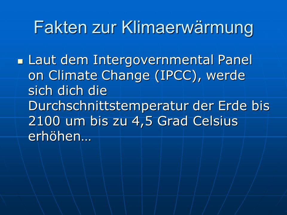 Fakten zur Klimaerwärmung Laut dem Intergovernmental Panel on Climate Change (IPCC), werde sich dich die Durchschnittstemperatur der Erde bis 2100 um bis zu 4,5 Grad Celsius erhöhen… Laut dem Intergovernmental Panel on Climate Change (IPCC), werde sich dich die Durchschnittstemperatur der Erde bis 2100 um bis zu 4,5 Grad Celsius erhöhen…