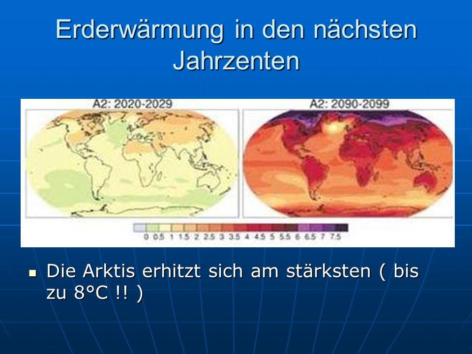 Erderwärmung in den nächsten Jahrzenten Die Arktis erhitzt sich am stärksten ( bis zu 8°C !! ) Die Arktis erhitzt sich am stärksten ( bis zu 8°C !! )