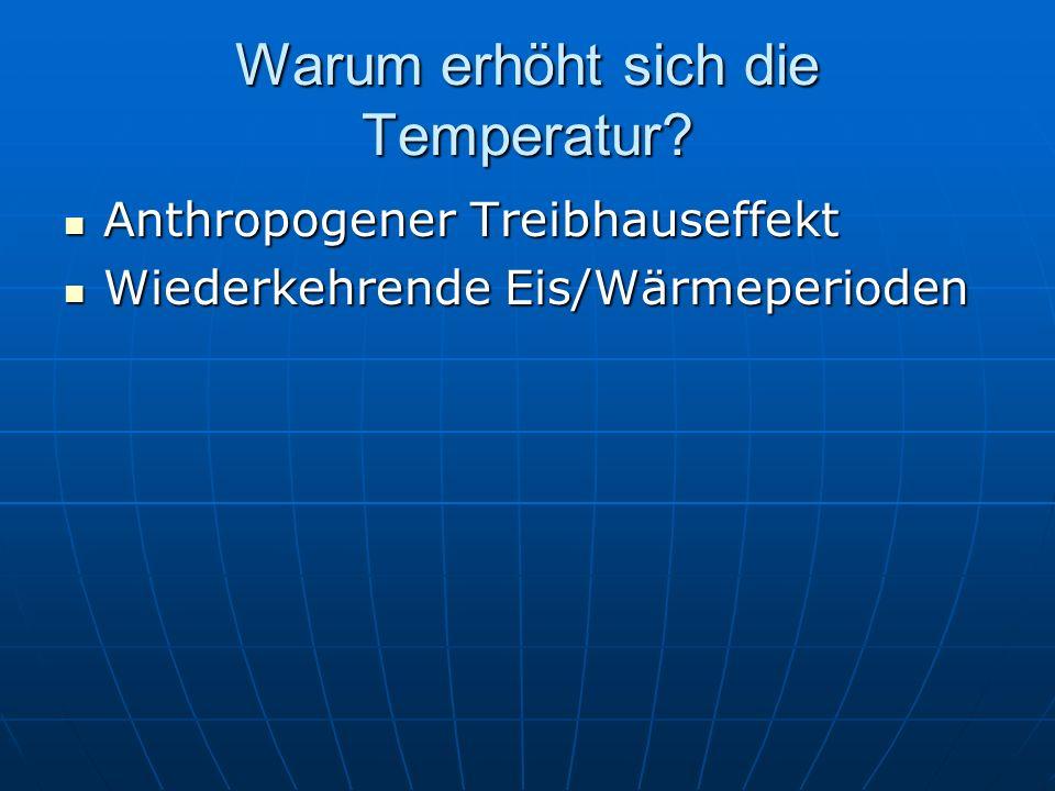 Warum erhöht sich die Temperatur? Anthropogener Treibhauseffekt Anthropogener Treibhauseffekt Wiederkehrende Eis/Wärmeperioden Wiederkehrende Eis/Wärm