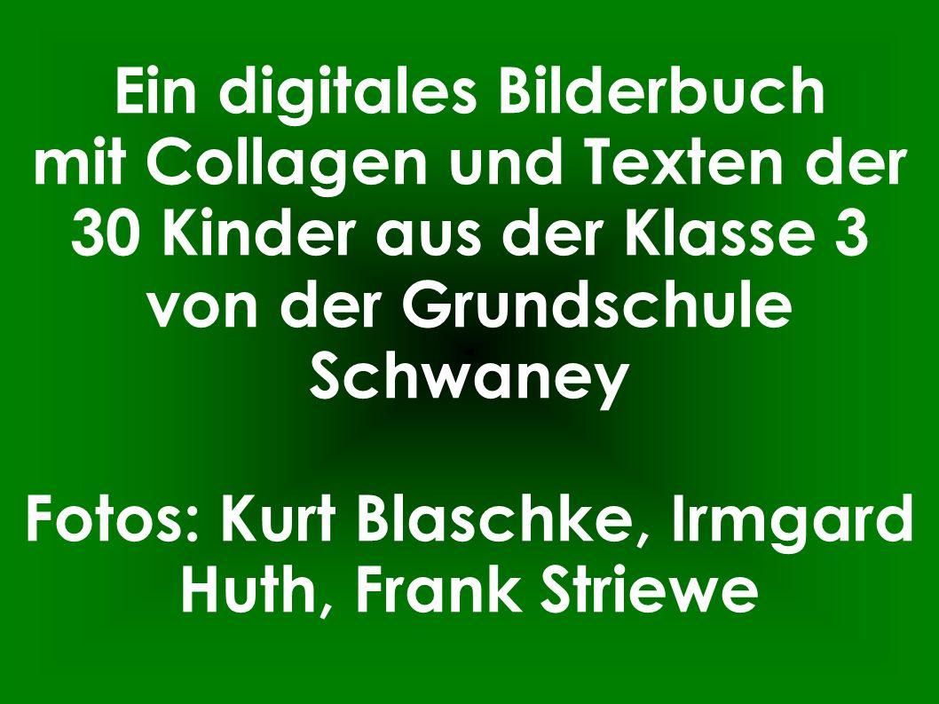 Ein digitales Bilderbuch mit Collagen und Texten der 30 Kinder aus der Klasse 3 von der Grundschule Schwaney Fotos: Kurt Blaschke, Irmgard Huth, Frank