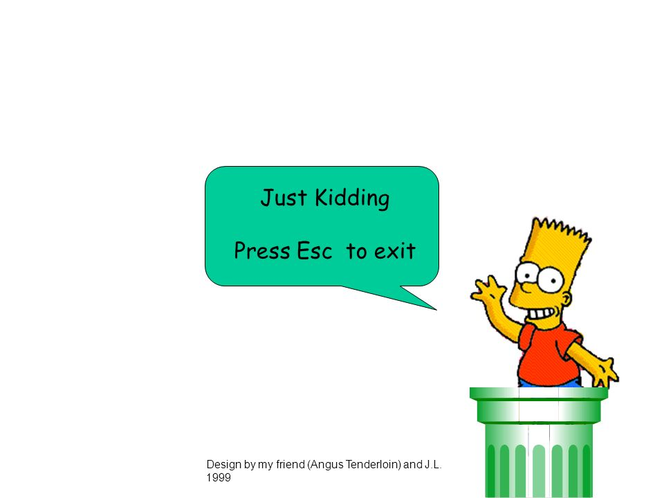 Just Kidding Press Esc to exit Design by my friend (Angus Tenderloin) and J.L. 1999