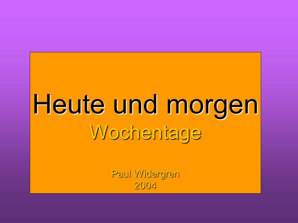 Heute und morgen Wochentage Heute und morgen Wochentage Paul Widergren 2004