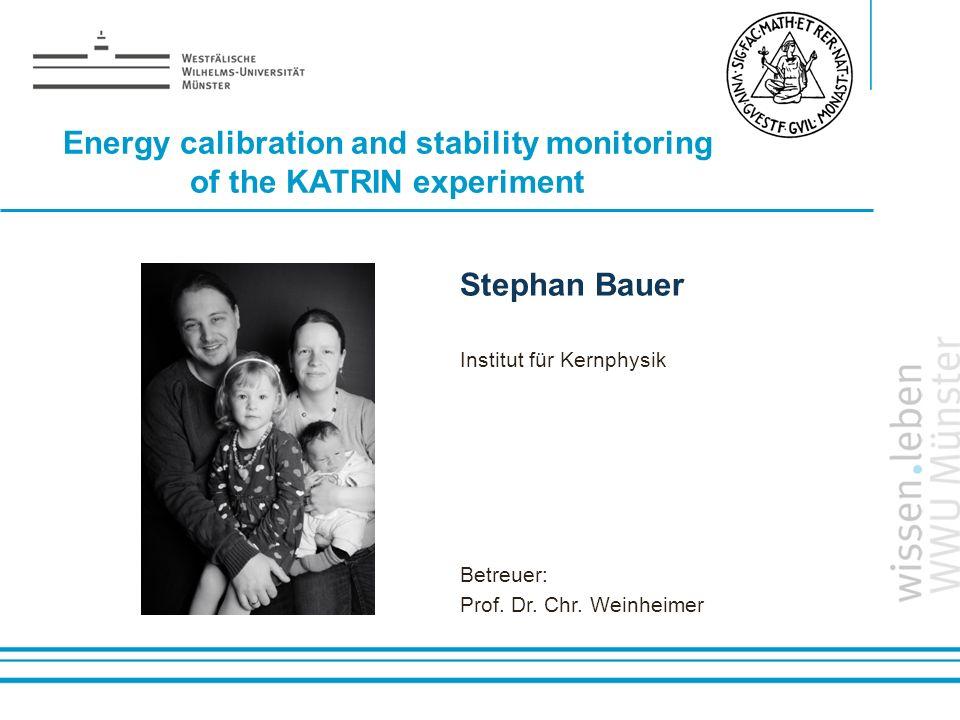 Name: der Referentin / des Referenten Stephan Bauer Institut für Kernphysik Betreuer: Prof. Dr. Chr. Weinheimer Energy calibration and stability monit