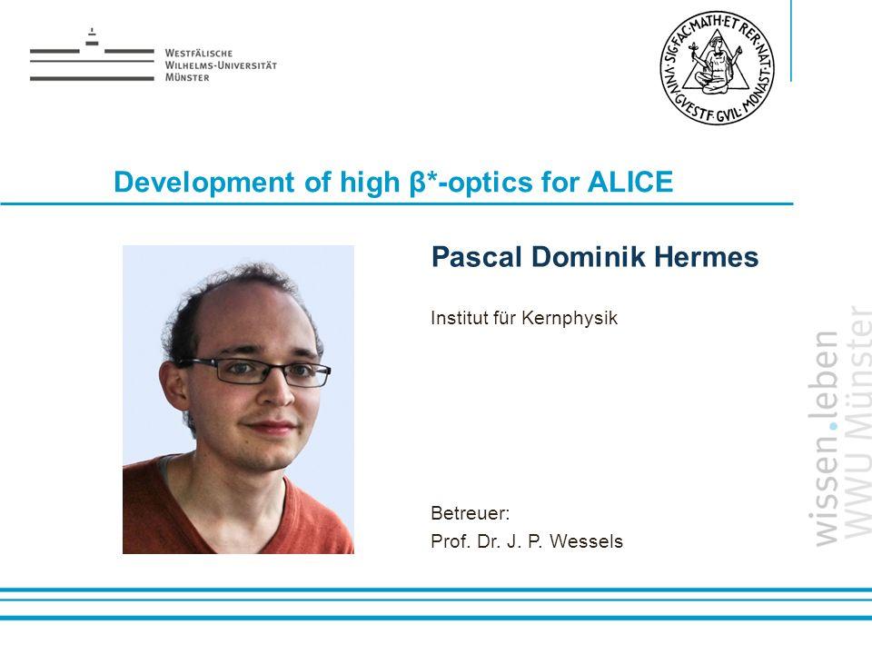 Name: der Referentin / des Referenten Development of high β*-optics for ALICE Pascal Dominik Hermes Institut für Kernphysik Betreuer: Prof. Dr. J. P.
