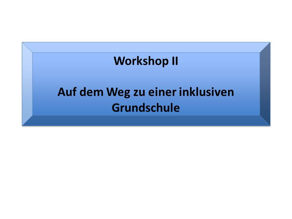 Workshop II Auf dem Weg zu einer inklusiven Grundschule Workshop II Auf dem Weg zu einer inklusiven Grundschule