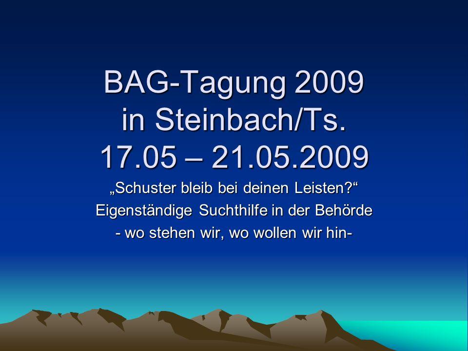BAG-Tagung 2009 in Steinbach/Ts. 17.05 – 21.05.2009 Schuster bleib bei deinen Leisten? Eigenständige Suchthilfe in der Behörde - wo stehen wir, wo wol