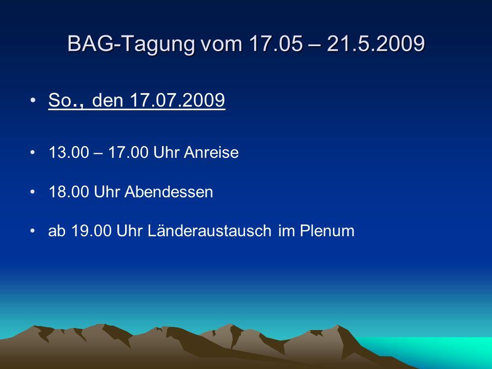 BAG-Tagung vom 17.05 – 21.5.2009 So., den 17.07.2009 13.00 – 17.00 Uhr Anreise 18.00 Uhr Abendessen ab 19.00 Uhr Länderaustausch im Plenum