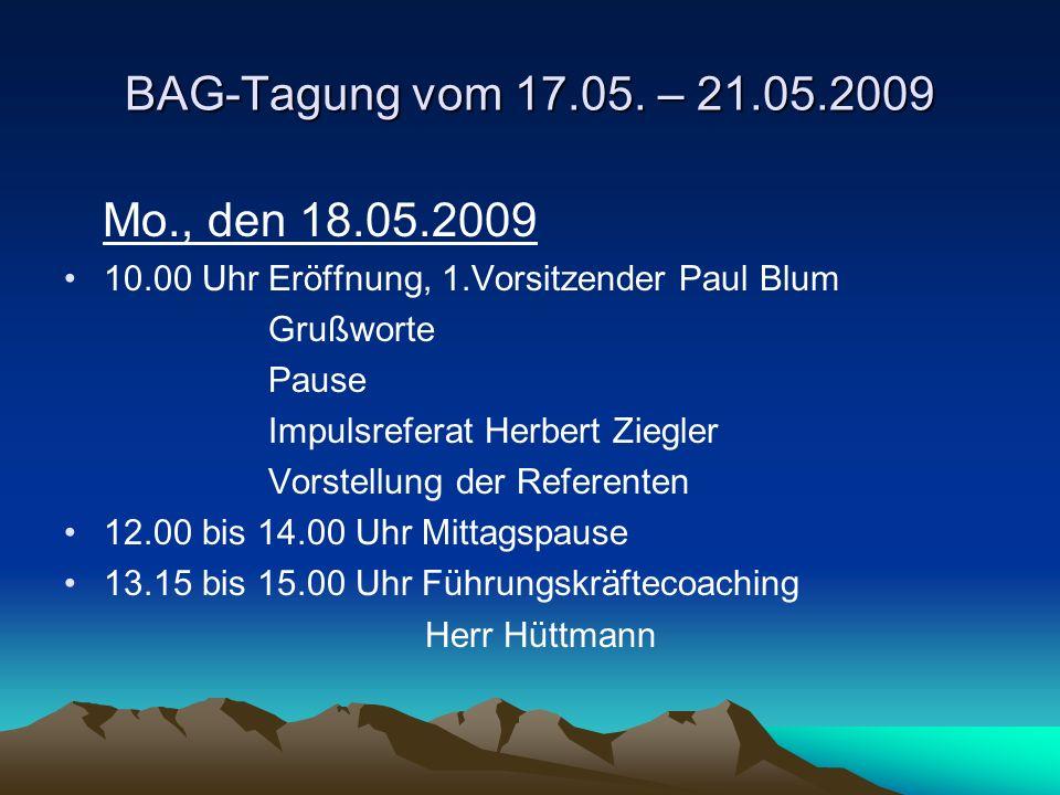 BAG-Tagung vom 17.05. – 21.05.2009 Mo., den 18.05.2009 10.00 Uhr Eröffnung, 1.Vorsitzender Paul Blum Grußworte Pause Impulsreferat Herbert Ziegler Vor