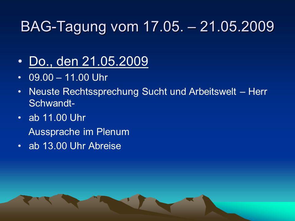 BAG-Tagung vom 17.05. – 21.05.2009 Do., den 21.05.2009 09.00 – 11.00 Uhr Neuste Rechtssprechung Sucht und Arbeitswelt – Herr Schwandt- ab 11.00 Uhr Au