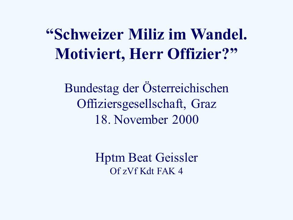 Schweizer Miliz im Wandel. Motiviert, Herr Offizier? Bundestag der Österreichischen Offiziersgesellschaft, Graz 18. November 2000 Hptm Beat Geissler O