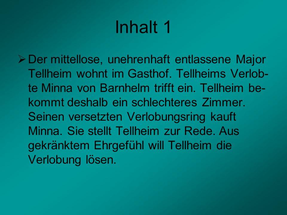 Inhalt 1 Der mittellose, unehrenhaft entlassene Major Tellheim wohnt im Gasthof. Tellheims Verlob- te Minna von Barnhelm trifft ein. Tellheim be- komm